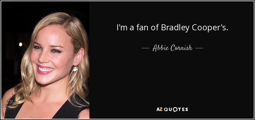 I'm a fan of Bradley Cooper's. - Abbie Cornish