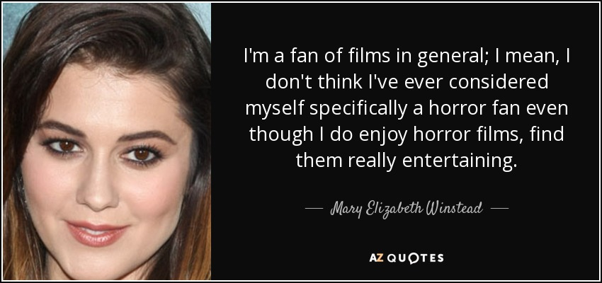I'm a fan of films in general; I mean, I don't think I've ever considered myself specifically a horror fan even though I do enjoy horror films, find them really entertaining. - Mary Elizabeth Winstead