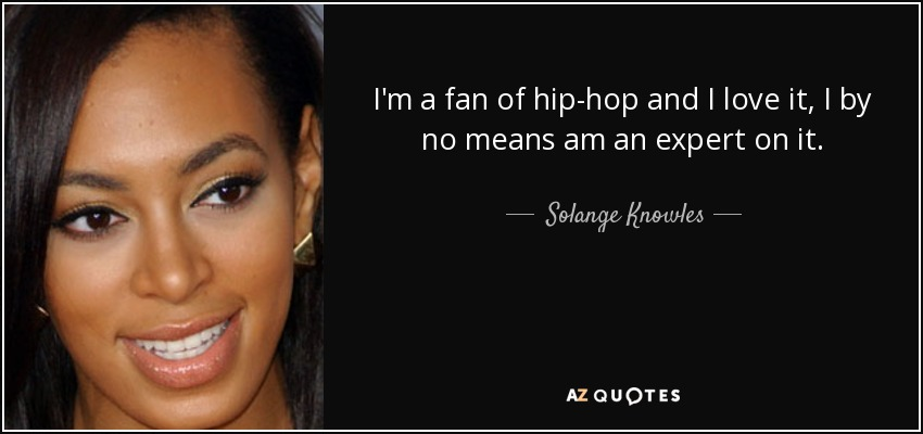 I'm a fan of hip-hop and I love it, I by no means am an expert on it. - Solange Knowles