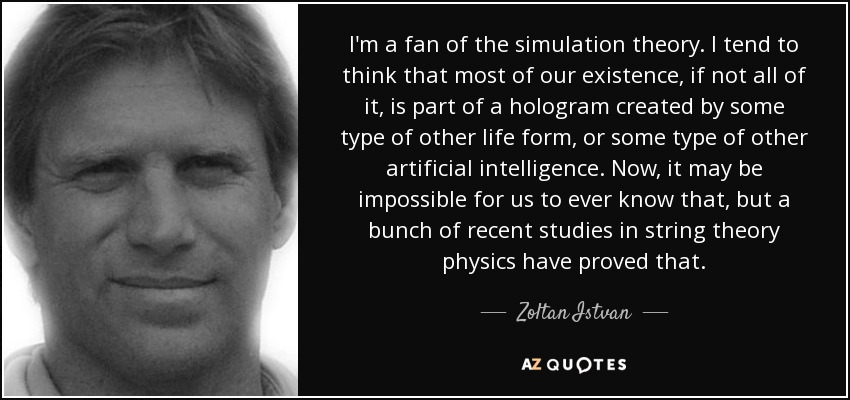 I'm a fan of the simulation theory. I tend to think that most of our existence, if not all of it, is part of a hologram created by some type of other life form, or some type of other artificial intelligence. Now, it may be impossible for us to ever know that, but a bunch of recent studies in string theory physics have proved that. - Zoltan Istvan