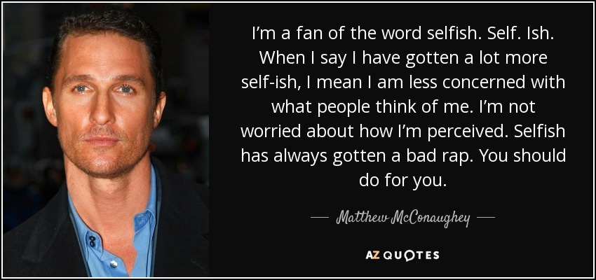 I'm a fan of the word selfish. Self. Ish. When I say I have gotten a lot more self-ish, I mean I am less concerned with what people think of me. I'm not worried about how I'm perceived. Selfish has always gotten a bad rap. You should do for you. - Matthew McConaughey
