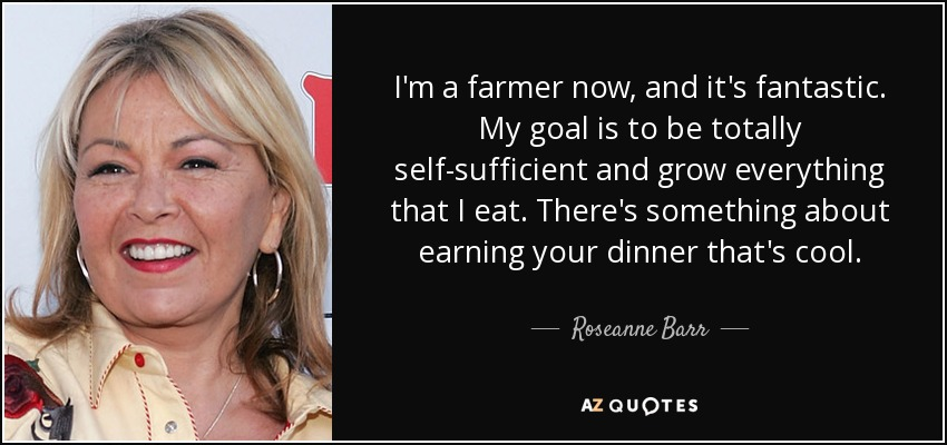 I'm a farmer now, and it's fantastic. My goal is to be totally self-sufficient and grow everything that I eat. There's something about earning your dinner that's cool. - Roseanne Barr