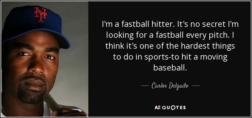 I'm a fastball hitter. It's no secret I'm looking for a fastball every pitch. I think it's one of the hardest things to do in sports-to hit a moving baseball. - Carlos Delgado