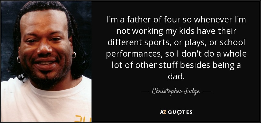 I'm a father of four so whenever I'm not working my kids have their different sports, or plays, or school performances, so I don't do a whole lot of other stuff besides being a dad. - Christopher Judge