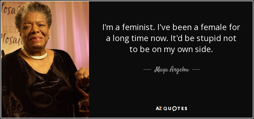 I'm a feminist. I've been a female for a long time now. It'd be stupid not to be on my own side. - Maya Angelou