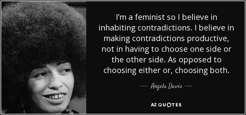 I'm a feminist so I believe in inhabiting contradictions. I believe in making contradictions productive, not in having to choose one side or the other side. As opposed to choosing either or, choosing both. - Angela Davis