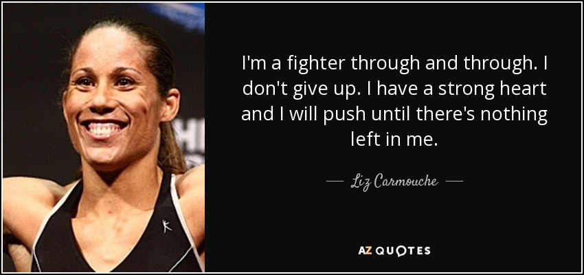 I'm a fighter through and through. I don't give up. I have a strong heart and I will push until there's nothing left in me. - Liz Carmouche