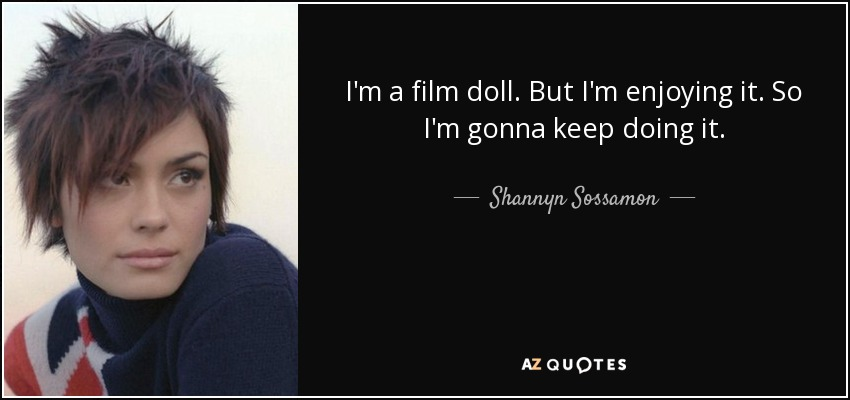 I'm a film doll. But I'm enjoying it. So I'm gonna keep doing it. - Shannyn Sossamon