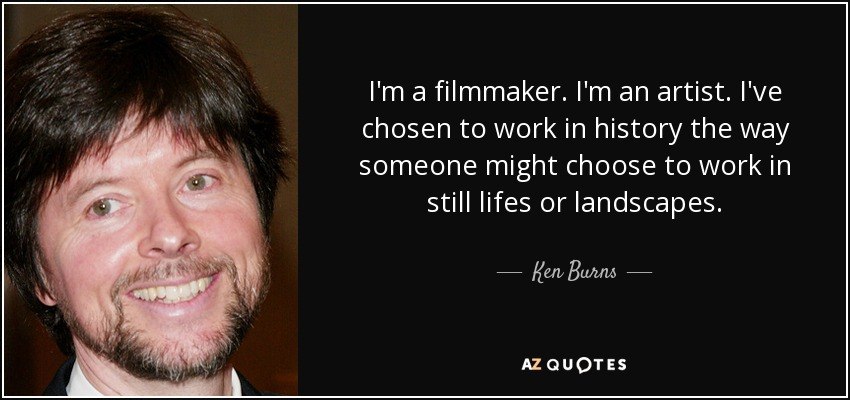 I'm a filmmaker. I'm an artist. I've chosen to work in history the way someone might choose to work in still lifes or landscapes. - Ken Burns