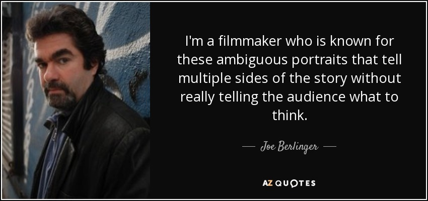I'm a filmmaker who is known for these ambiguous portraits that tell multiple sides of the story without really telling the audience what to think. - Joe Berlinger