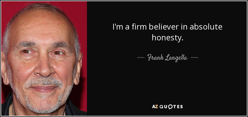 I'm a firm believer in absolute honesty. - Frank Langella