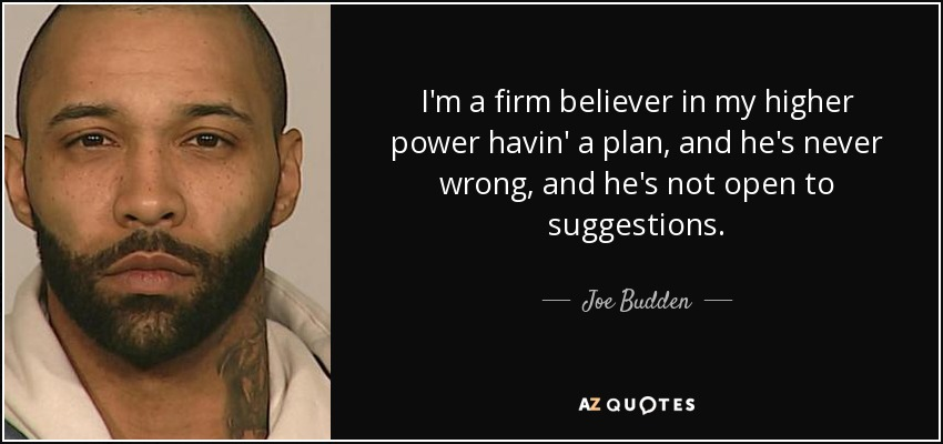 I'm a firm believer in my higher power havin' a plan, and he's never wrong, and he's not open to suggestions. - Joe Budden