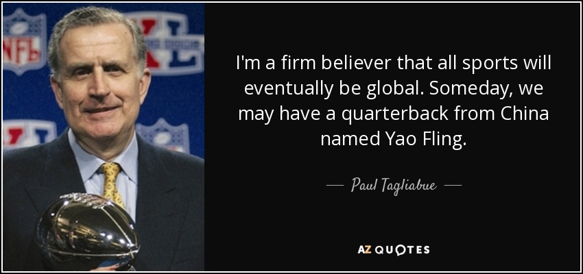 I'm a firm believer that all sports will eventually be global. Someday, we may have a quarterback from China named Yao Fling. - Paul Tagliabue