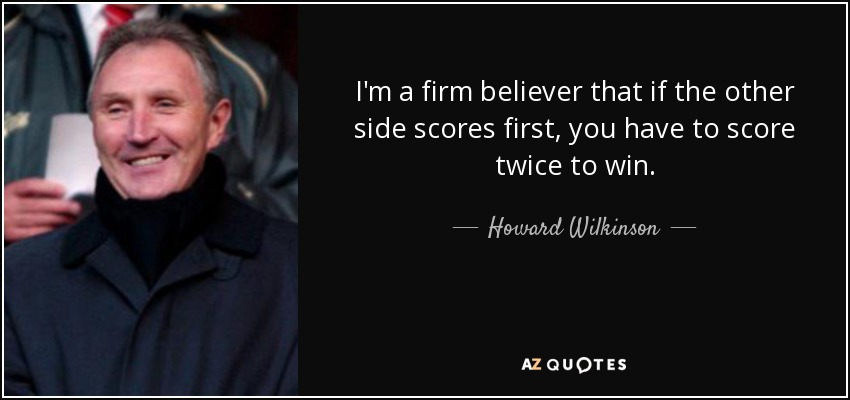 I'm a firm believer that if the other side scores first, you have to score twice to win. - Howard Wilkinson