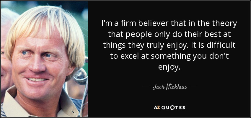 I'm a firm believer that in the theory that people only do their best at things they truly enjoy. It is difficult to excel at something you don't enjoy. - Jack Nicklaus