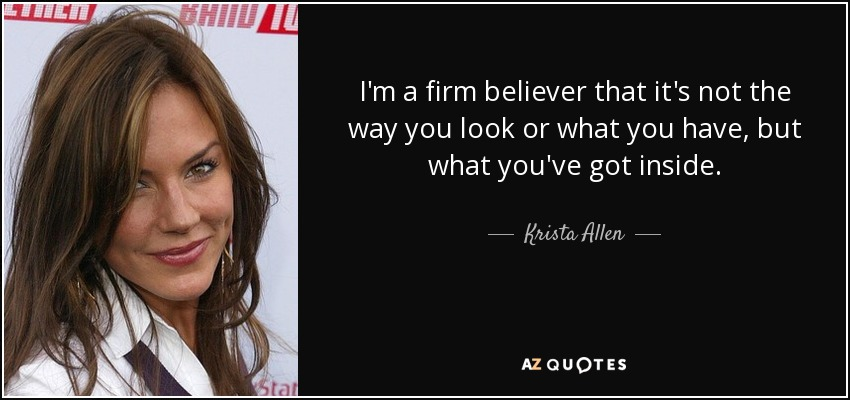 I'm a firm believer that it's not the way you look or what you have, but what you've got inside. - Krista Allen
