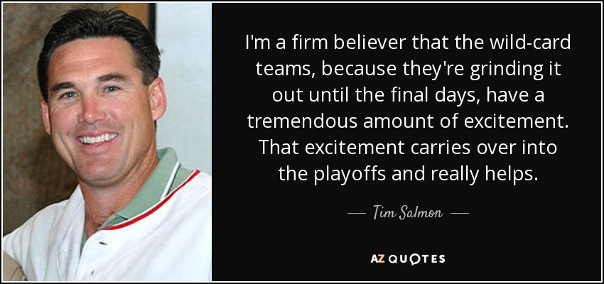 I'm a firm believer that the wild-card teams, because they're grinding it out until the final days, have a tremendous amount of excitement. That excitement carries over into the playoffs and really helps. - Tim Salmon