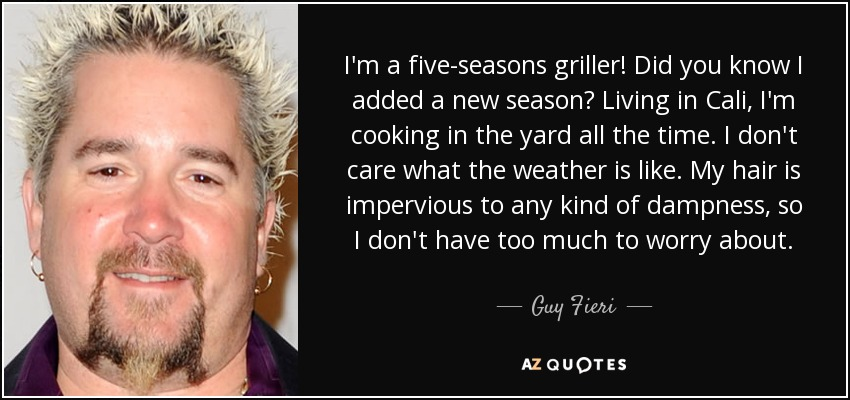 I'm a five-seasons griller! Did you know I added a new season? Living in Cali, I'm cooking in the yard all the time. I don't care what the weather is like. My hair is impervious to any kind of dampness, so I don't have too much to worry about. - Guy Fieri