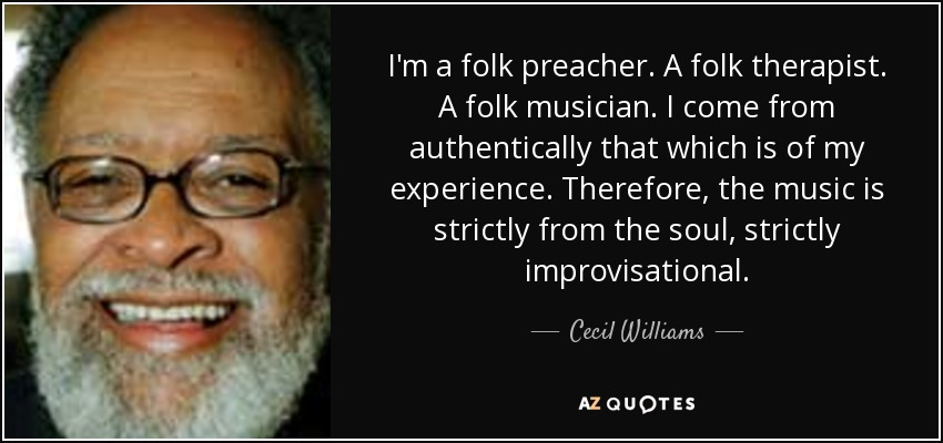 I'm a folk preacher. A folk therapist. A folk musician. I come from authentically that which is of my experience. Therefore, the music is strictly from the soul, strictly improvisational. - Cecil Williams