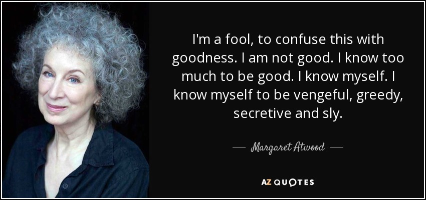 I'm a fool, to confuse this with goodness. I am not good. I know too much to be good. I know myself. I know myself to be vengeful, greedy, secretive and sly. - Margaret Atwood