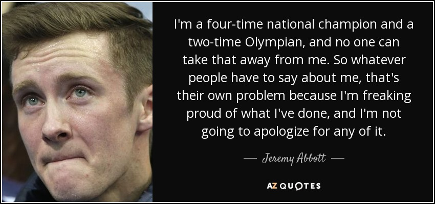 I'm a four-time national champion and a two-time Olympian, and no one can take that away from me. So whatever people have to say about me, that's their own problem because I'm freaking proud of what I've done, and I'm not going to apologize for any of it. - Jeremy Abbott