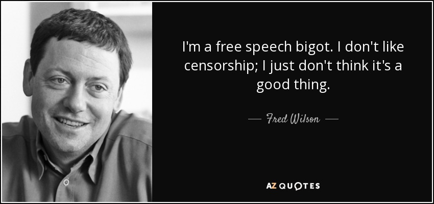 I'm a free speech bigot. I don't like censorship; I just don't think it's a good thing. - Fred Wilson