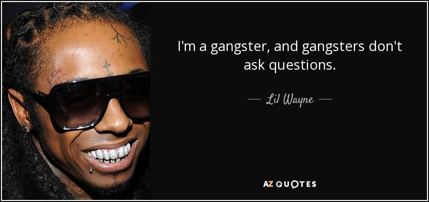 I'm a gangster, and gangsters don't ask questions. - Lil Wayne