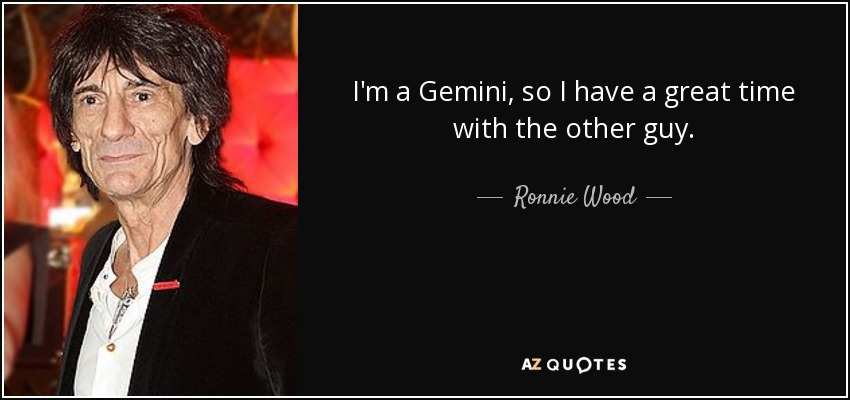 I'm a Gemini, so I have a great time with the other guy. - Ronnie Wood