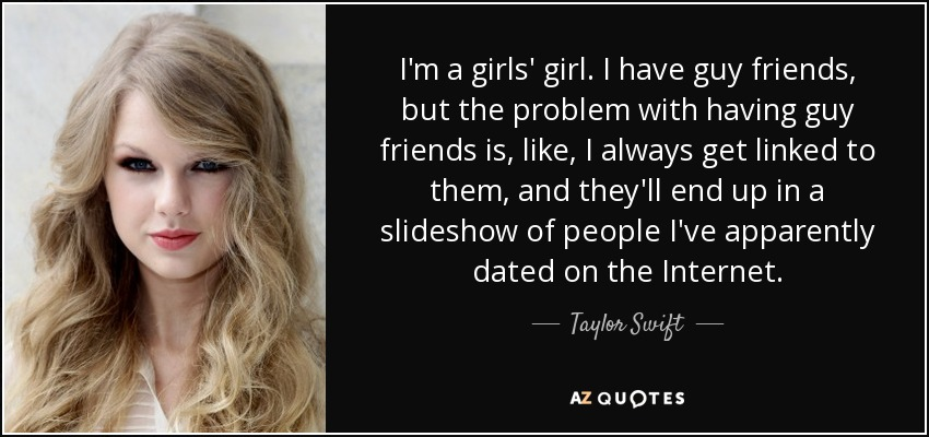 I'm a girls' girl. I have guy friends, but the problem with having guy friends is, like, I always get linked to them, and they'll end up in a slideshow of people I've apparently dated on the Internet. - Taylor Swift
