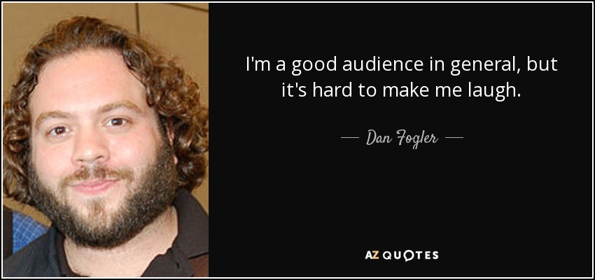 I'm a good audience in general, but it's hard to make me laugh. - Dan Fogler