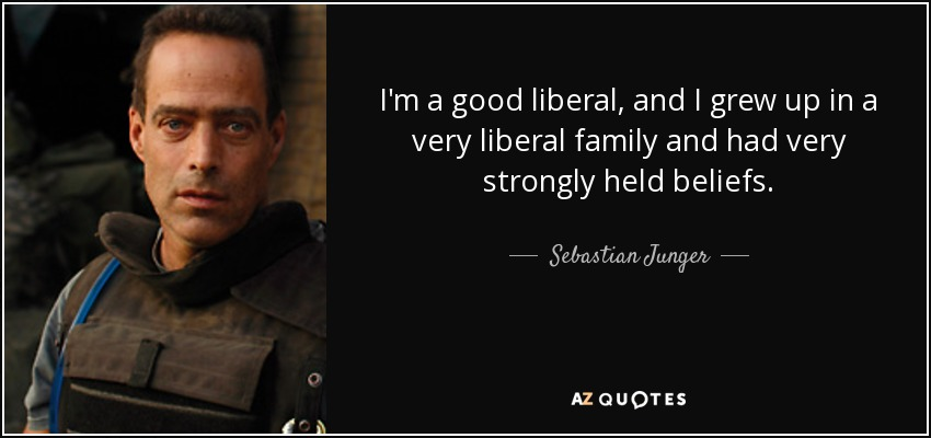 I'm a good liberal, and I grew up in a very liberal family and had very strongly held beliefs. - Sebastian Junger