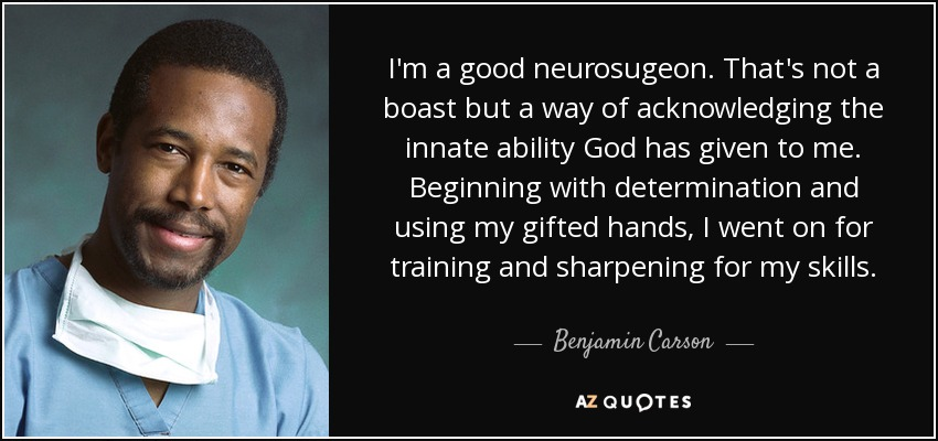 I'm a good neurosugeon. That's not a boast but a way of acknowledging the innate ability God has given to me. Beginning with determination and using my gifted hands, I went on for training and sharpening for my skills. - Benjamin Carson