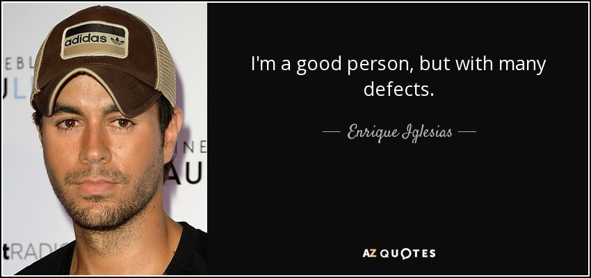 Enrique Iglesias Quote Im A Good Person But With Many Defects