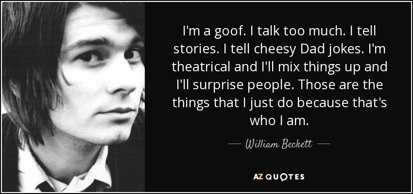I'm a goof. I talk too much. I tell stories. I tell cheesy Dad jokes. I'm theatrical and I'll mix things up and I'll surprise people. Those are the things that I just do because that's who I am. - William Beckett