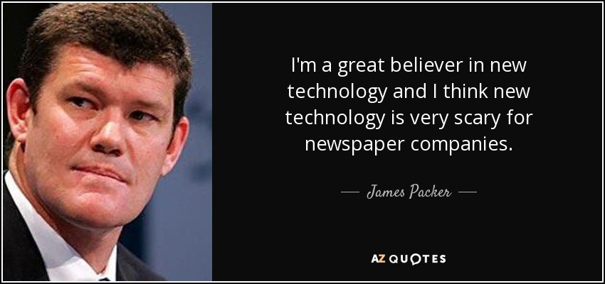 I'm a great believer in new technology and I think new technology is very scary for newspaper companies. - James Packer