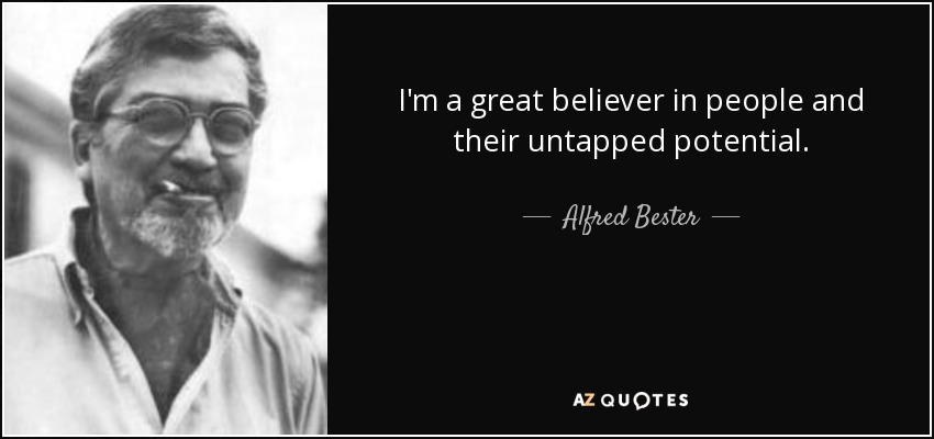 I'm a great believer in people and their untapped potential. - Alfred Bester