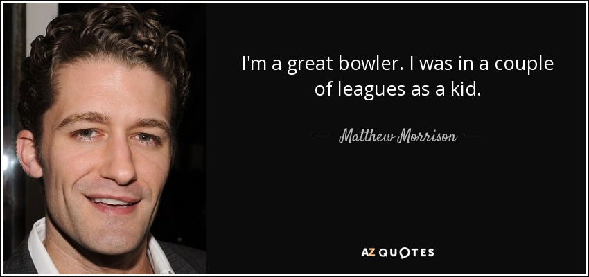I'm a great bowler. I was in a couple of leagues as a kid. - Matthew Morrison