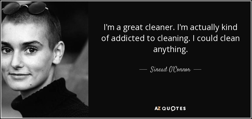 I'm a great cleaner. I'm actually kind of addicted to cleaning. I could clean anything. - Sinead O'Connor