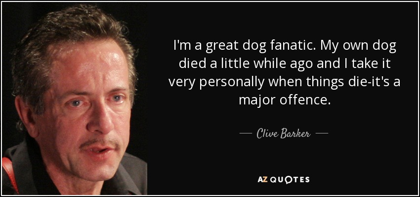 I'm a great dog fanatic. My own dog died a little while ago and I take it very personally when things die-it's a major offence. - Clive Barker