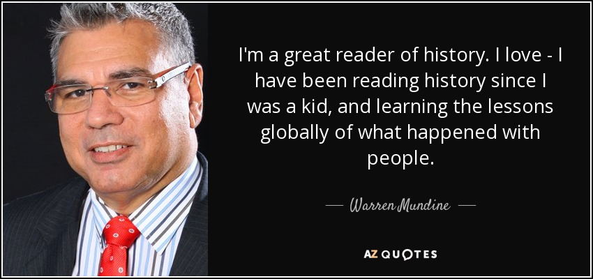I'm a great reader of history. I love - I have been reading history since I was a kid, and learning the lessons globally of what happened with people. - Warren Mundine
