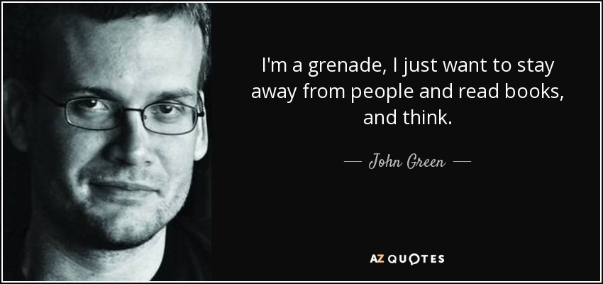 I'm a grenade, I just want to stay away from people and read books, and think. - John Green