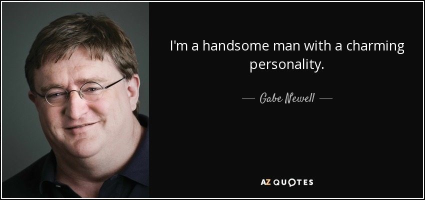 I'm a handsome man with a charming personality. - Gabe Newell
