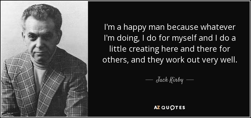 I'm a happy man because whatever I'm doing, I do for myself and I do a little creating here and there for others, and they work out very well. - Jack Kirby
