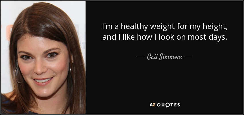 I'm a healthy weight for my height, and I like how I look on most days. - Gail Simmons