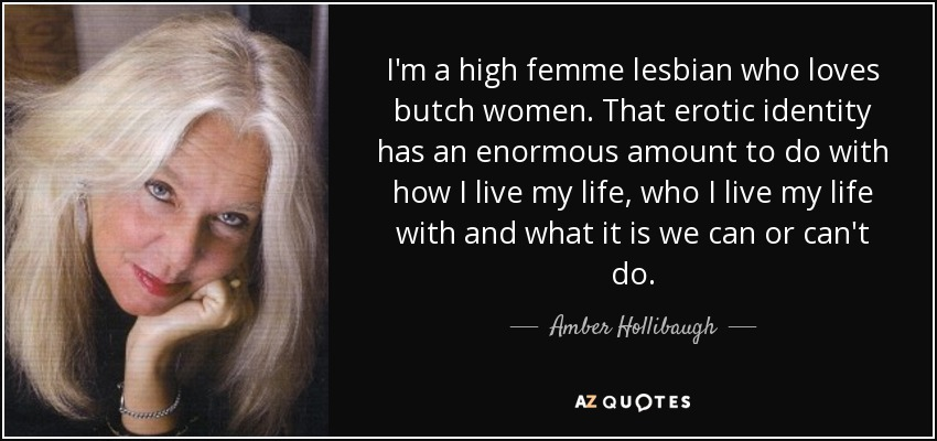 I'm a high femme lesbian who loves butch women. That erotic identity has an enormous amount to do with how I live my life, who I live my life with and what it is we can or can't do. - Amber Hollibaugh