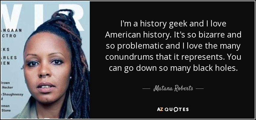 I'm a history geek and I love American history. It's so bizarre and so problematic and I love the many conundrums that it represents. You can go down so many black holes. - Matana Roberts