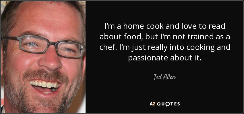 I'm a home cook and love to read about food, but I'm not trained as a chef. I'm just really into cooking and passionate about it. - Ted Allen
