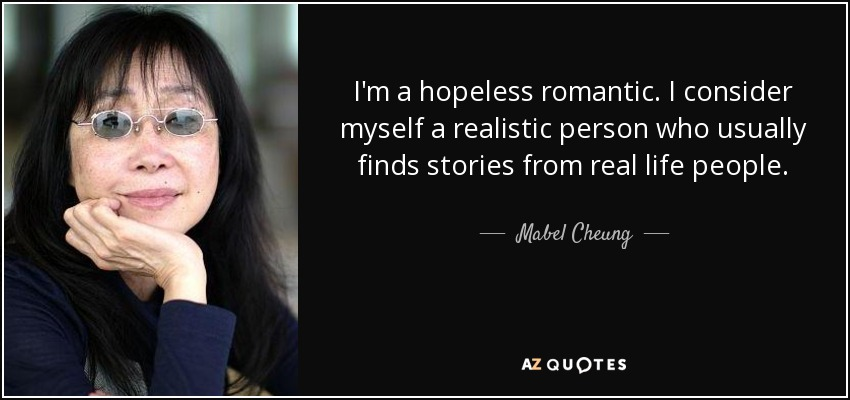 I'm a hopeless romantic. I consider myself a realistic person who usually finds stories from real life people. - Mabel Cheung