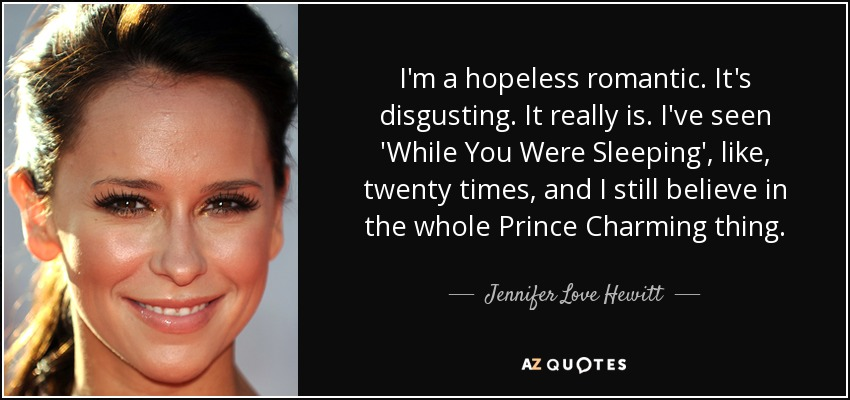 I'm a hopeless romantic. It's disgusting. It really is. I've seen 'While You Were Sleeping', like, twenty times, and I still believe in the whole Prince Charming thing. - Jennifer Love Hewitt