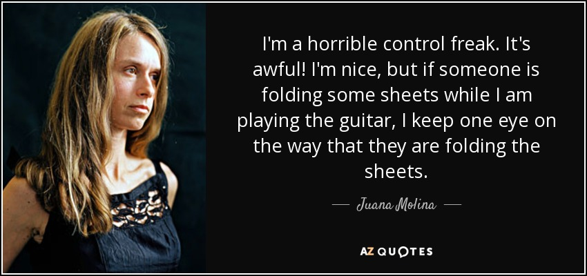 I'm a horrible control freak. It's awful! I'm nice, but if someone is folding some sheets while I am playing the guitar, I keep one eye on the way that they are folding the sheets. - Juana Molina